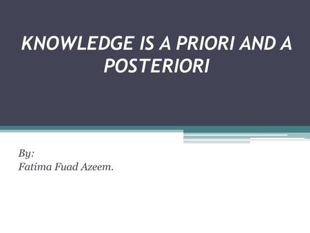 KNOWLEDGE IS A PRIORI AND A POSTERIORI By: Fatima Fuad Azeem.