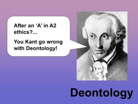 Deontology After an 'A' in A2 ethics?... You Kant go wrong with Deontology!