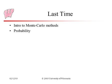 02/12/03© 2003 University of Wisconsin Last Time Intro to Monte-Carlo methods Probability.