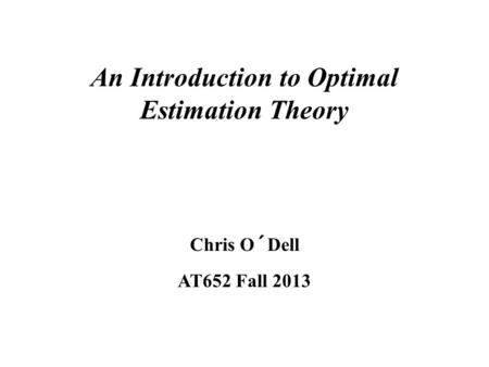 An Introduction to Optimal Estimation Theory Chris O´Dell AT652 Fall 2013.
