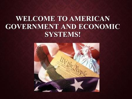 WELCOME TO AMERICAN GOVERNMENT AND ECONOMIC SYSTEMS!