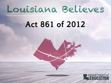 Act 861 of 2012. Summary Act 861 of the 2012 Regular Legislative Session required the LDOE, in collaboration with BESE, to develop procedures and regulations.