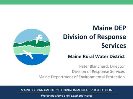 Maine DEP Division of Response Services Peter Blanchard, Director Division of Response Services Maine Department of Environmental Protection MAINE DEPARTMENT.