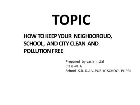 TOPIC HOW TO KEEP YOUR NEIGHBOROUD, SCHOOL, AND CITY CLEAN AND POLLUTION FREE Prepared by yash mittal Class-VI A School- S.R. D.A.V. PUBLIC SCHOOL PUPRI.