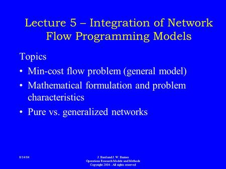 8/14/04J. Bard and J. W. Barnes Operations Research Models and Methods Copyright 2004 - All rights reserved Lecture 5 – Integration of Network Flow Programming.