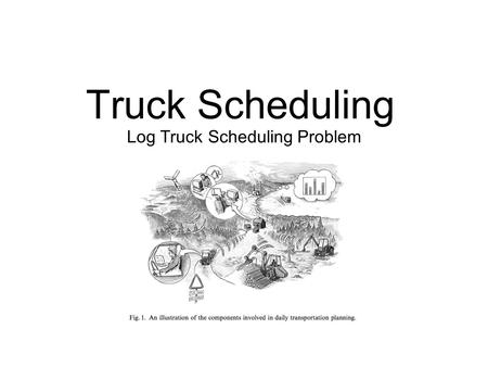 Truck Scheduling Log Truck Scheduling Problem. Finding Efficient Routes It consists in finding one feasible route for each vehicle in a fleet in order.