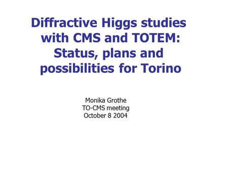 Diffractive Higgs studies with CMS and TOTEM: Status, plans and possibilities for Torino Monika Grothe TO-CMS meeting October 8 2004.