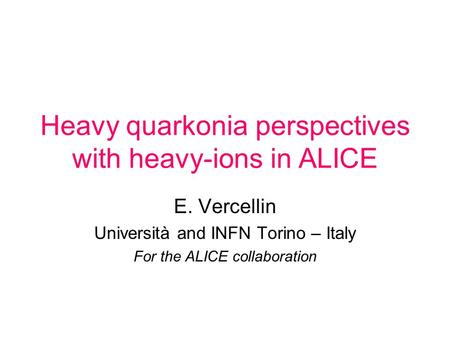 Heavy quarkonia perspectives with heavy-ions in ALICE E. Vercellin Università and INFN Torino – Italy For the ALICE collaboration.