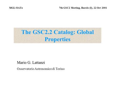 MGL/OATo 7th GSC2 Meeting, Barolo (I), 22 Oct 2001 The GSC2.2 Catalog: Global Properties Mario G. Lattanzi Osservatorio Astronomico di Torino.