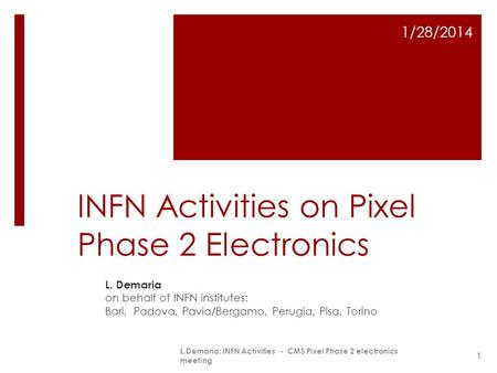 INFN Activities on Pixel Phase 2 Electronics L. Demaria on behalf of INFN institutes: Bari, Padova, Pavia/Bergamo, Perugia, Pisa, Torino 1/28/2014 L.Demaria: