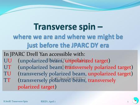 JPARC DY Workshop, April 7 Ralf Seidl (RBRC) R.Seidl: Transverse Spin 1RIKEN, April 7 In JPARC Drell Yan accessible with: UU(unpolarized beam, unpolarized.