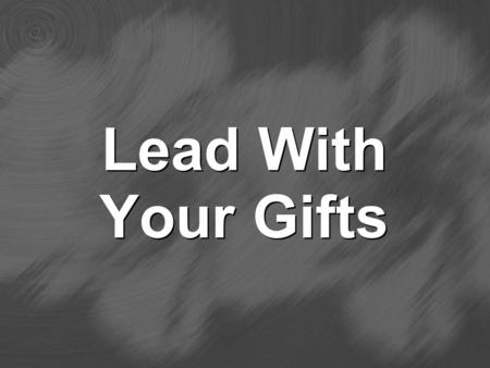 Lead With Your Gifts. Understanding Spiritual Gifts 1. The source of the gifts is the Holy Spirit (1 Cor 12:4) 2. All believers have one or more gifts.