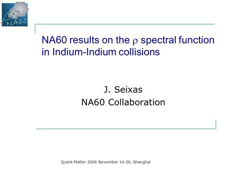 Quark Matter 2006 November 14-20, Shanghai NA60 results on the  spectral function in Indium-Indium collisions J. Seixas NA60 Collaboration.