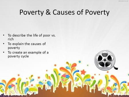 Poverty & Causes of Poverty To describe the life of poor vs. rich To explain the causes of poverty To create an example of a poverty cycle.