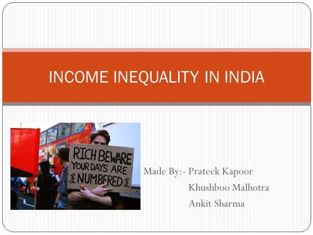 Made By:- Prateek Kapoor Khushboo Malhotra Ankit Sharma INCOME INEQUALITY IN INDIA.
