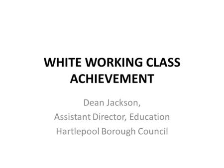 WHITE WORKING CLASS ACHIEVEMENT Dean Jackson, Assistant Director, Education Hartlepool Borough Council.