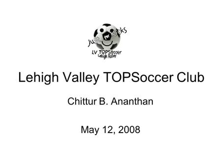 Lehigh Valley TOPSoccer Club Chittur B. Ananthan May 12, 2008.