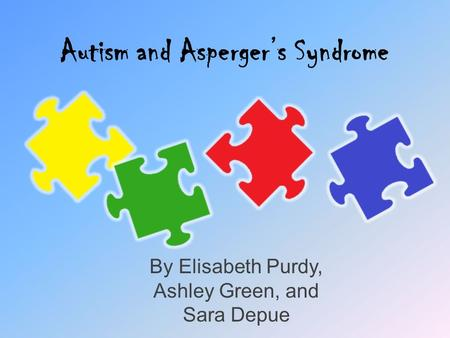 Autism and Asperger's Syndrome By Elisabeth Purdy, Ashley Green, and Sara Depue.