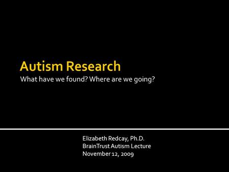 What have we found? Where are we going? Elizabeth Redcay, Ph.D. BrainTrust Autism Lecture November 12, 2009.