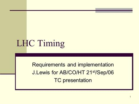 1 LHC Timing Requirements and implementation J.Lewis for AB/CO/HT 21 st /Sep/06 TC presentation.