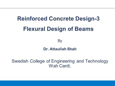 By Dr. Attaullah Shah Swedish College of Engineering and Technology Wah Cantt. Reinforced Concrete Design-3 Flexural Design of Beams.