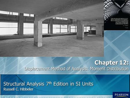 Structural Analysis 7 th Edition in SI Units Russell C. Hibbeler Chapter 12: Displacement Method of Analysis: Moment Distribution.
