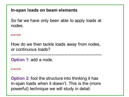 In-span loads on beam elements So far we have only been able to apply loads at nodes. example How do we then tackle loads away from nodes, or continuous.