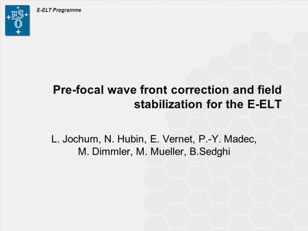 E-ELT Programme Pre-focal wave front correction and field stabilization for the E-ELT L. Jochum, N. Hubin, E. Vernet, P.-Y. Madec, M. Dimmler, M. Mueller,