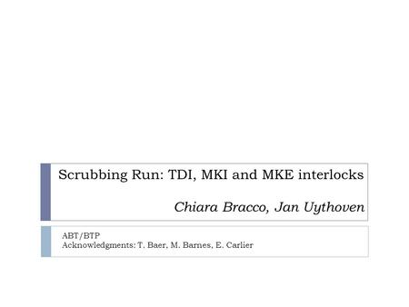 Scrubbing Run: TDI, MKI and MKE interlocks Chiara Bracco, Jan Uythoven ABT/BTP Acknowledgments: T. Baer, M. Barnes, E. Carlier.