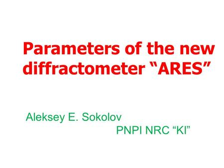 "Parameters of the new diffractometer ""ARES"" Aleksey E. Sokolov PNPI NRC ""KI"""