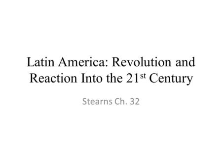 Latin America: Revolution and Reaction Into the 21 st Century Stearns Ch. 32.