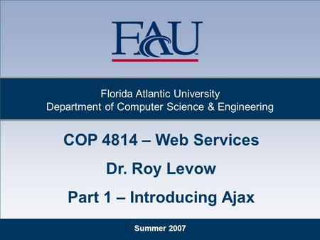 Summer 2007 Florida Atlantic University Department of Computer Science & Engineering COP 4814 – Web Services Dr. Roy Levow Part 1 – Introducing Ajax.