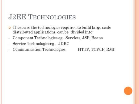 J2EE T ECHNOLOGIES These are the technologies required to build large scale distributed applications, can be divided into – Component Technologies eg.