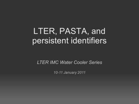 LTER, PASTA, and persistent identifiers LTER IMC Water Cooler Series 10-11 January 2011.