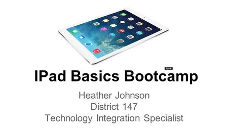 <strong>IPad</strong> Basics Bootcamp Heather Johnson District 147 Technology Integration Specialist.