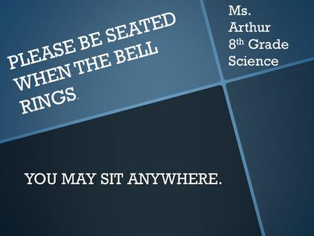 YOU MAY SIT ANYWHERE. PLEASE BE SEATED WHEN THE BELL RINGS. Ms. Arthur 8 th Grade Science.
