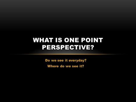 Do we see it everyday? Where do we see it? WHAT IS ONE POINT PERSPECTIVE?
