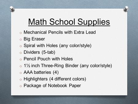 Math School Supplies o Mechanical Pencils with Extra Lead o Big Eraser o Spiral with Holes (any color/style) o Dividers (5-tab) o Pencil Pouch with Holes.
