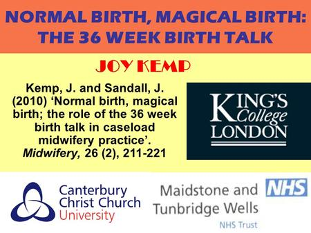 JOY KEMP1 NORMAL BIRTH, MAGICAL BIRTH: THE 36 WEEK BIRTH TALK JOY KEMP Kemp, J. and Sandall, J. (2010) 'Normal birth, magical birth; the role of the 36.