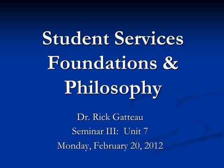 Student Services Foundations & Philosophy Dr. Rick Gatteau Seminar III: Unit 7 Monday, February 20, 2012.