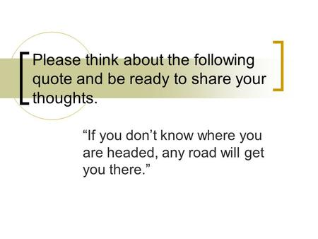 "Please think about the following quote and be ready to share your thoughts. ""If you don't know where you are headed, any road will get you there."""