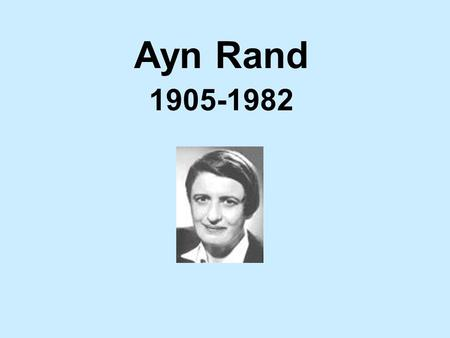 Ayn Rand 1905-1982 Early Life Born in St. Petersburg, Russia in 1905 Father was a pharmacy owner By age 9, wanted to be a fiction writer.