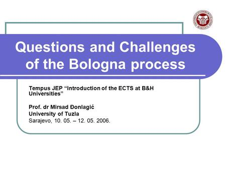 "Questions and Challenges of the Bologna process Tempus JEP ""Introduction of the ECTS at B&H Universities"" Prof. dr Mirsad Đonlagić University of Tuzla."
