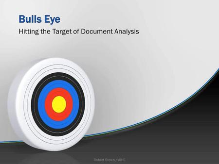 Hitting the Target of Document Analysis Robert Brown / AIHE.