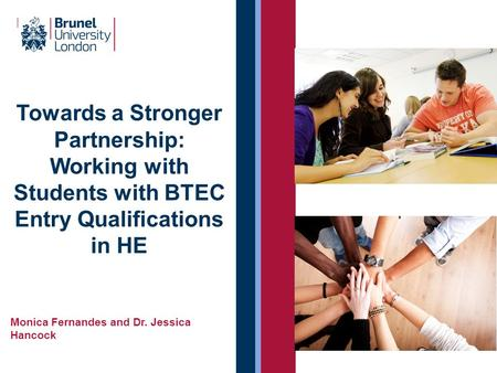 Towards a Stronger Partnership: Working with Students with BTEC Entry Qualifications in HE Monica Fernandes and Dr. Jessica Hancock.