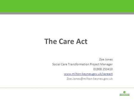 Zoe Jones Social Care Transformation Project Manager 01908 253410  The Care Act.