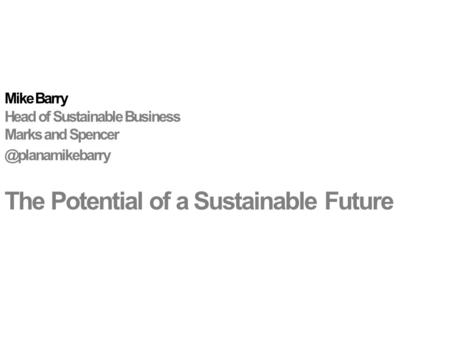 Mike Barry Head of Sustainable Business Marks and The Potential of a Sustainable Future.