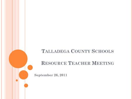 T ALLADEGA C OUNTY S CHOOLS R ESOURCE T EACHER M EETING September 26, 2011.
