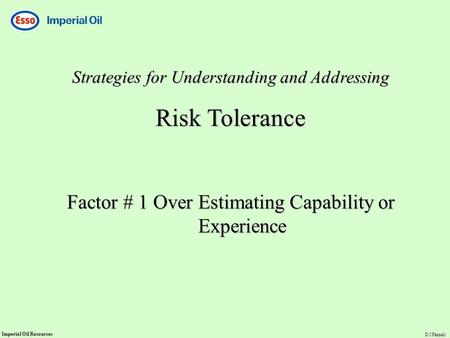 Imperial Oil Resources D.J.Fennell Strategies for Understanding and Addressing Risk Tolerance Factor # 1 Over Estimating Capability or Experience.