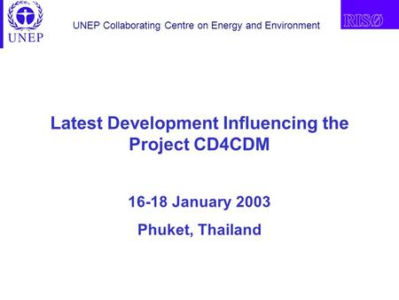 UNEP Collaborating Centre on Energy and Environment Latest Development Influencing the Project CD4CDM 16-18 January 2003 Phuket, Thailand.